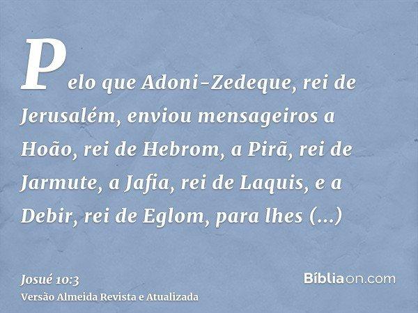 Pelo que Adoni-Zedeque, rei de Jerusalém, enviou mensageiros a Hoão, rei de Hebrom, a Pirã, rei de Jarmute, a Jafia, rei de Laquis, e a Debir, rei de Eglom, par