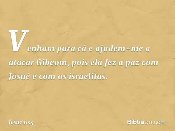 """""""Venham para cá e ajudem-me a atacar Gibeom, pois ela fez a paz com Josué e com os israelitas"""". -- Josué 10:4"""