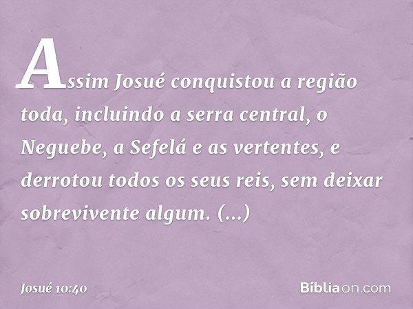 Assim Josué conquistou a região toda, incluindo a serra central, o Neguebe, a Sefelá e as vertentes, e derrotou todos os seus reis, sem deixar sobrevivente algu