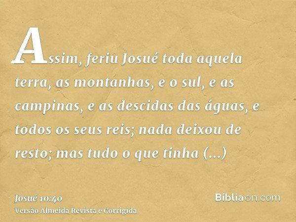 Assim, feriu Josué toda aquela terra, as montanhas, e o sul, e as campinas, e as descidas das águas, e todos os seus reis; nada deixou de resto; mas tudo o que