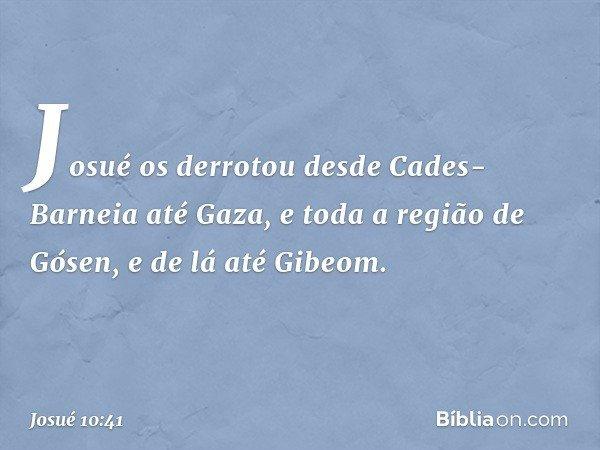 Josué os derrotou desde Cades-Barneia até Gaza, e toda a região de Gósen, e de lá até Gibeom. -- Josué 10:41