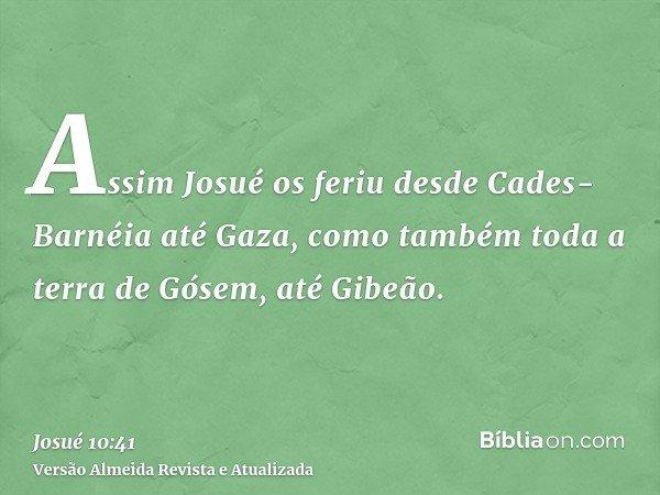 Assim Josué os feriu desde Cades-Barnéia até Gaza, como também toda a terra de Gósem, até Gibeão.