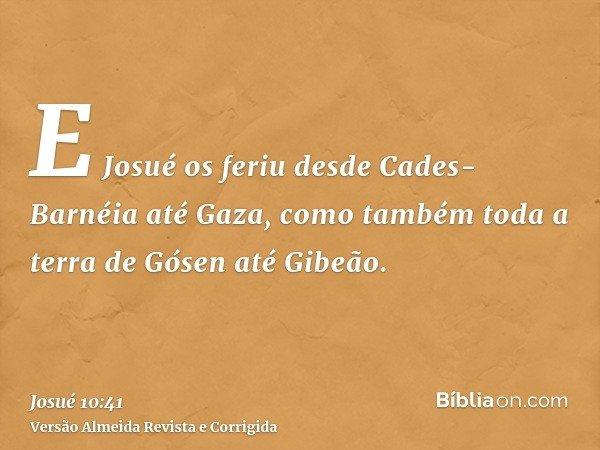 E Josué os feriu desde Cades-Barnéia até Gaza, como também toda a terra de Gósen até Gibeão.