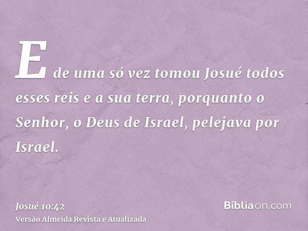 E de uma só vez tomou Josué todos esses reis e a sua terra, porquanto o Senhor, o Deus de Israel, pelejava por Israel.