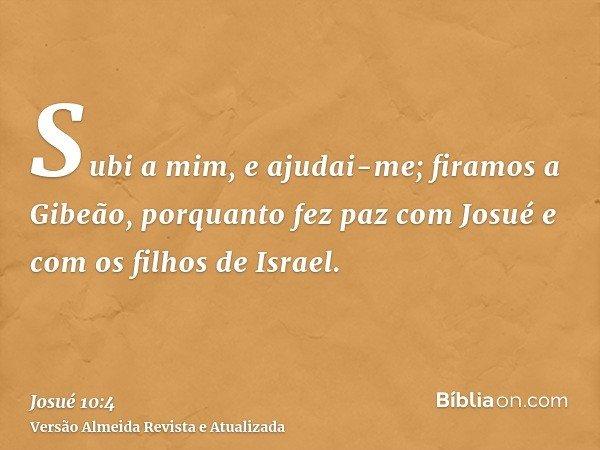 Subi a mim, e ajudai-me; firamos a Gibeão, porquanto fez paz com Josué e com os filhos de Israel.