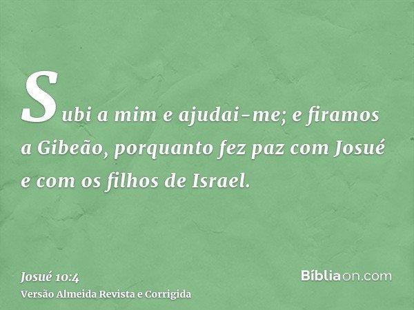 Subi a mim e ajudai-me; e firamos a Gibeão, porquanto fez paz com Josué e com os filhos de Israel.