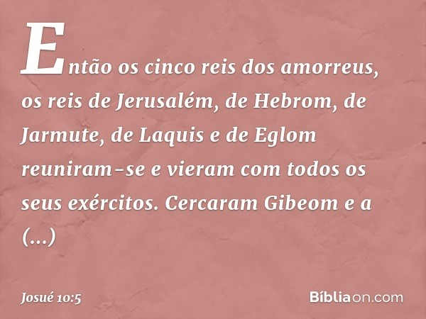 Então os cinco reis dos amorreus, os reis de Jerusalém, de Hebrom, de Jarmute, de Laquis e de Eglom reuniram-se e vieram com todos os seus exércitos. Cercaram G