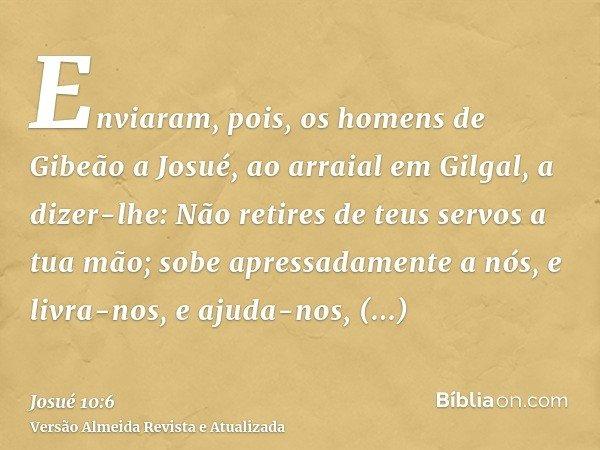 Enviaram, pois, os homens de Gibeão a Josué, ao arraial em Gilgal, a dizer-lhe: Não retires de teus servos a tua mão; sobe apressadamente a nós, e livra-nos, e