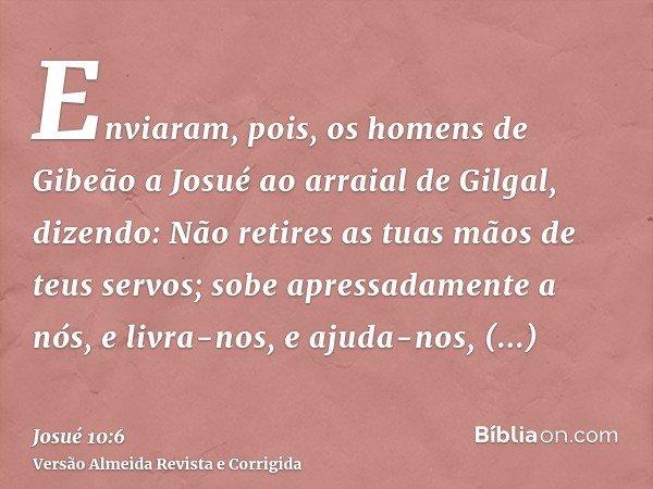 Enviaram, pois, os homens de Gibeão a Josué ao arraial de Gilgal, dizendo: Não retires as tuas mãos de teus servos; sobe apressadamente a nós, e livra-nos, e aj