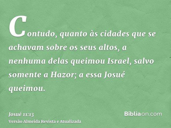 Contudo, quanto às cidades que se achavam sobre os seus altos, a nenhuma delas queimou Israel, salvo somente a Hazor; a essa Josué queimou.