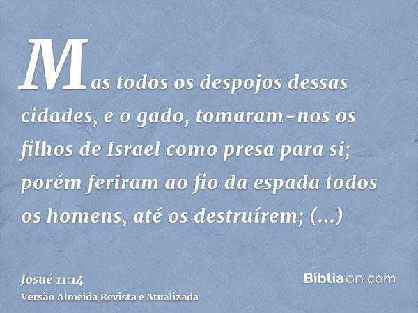 Mas todos os despojos dessas cidades, e o gado, tomaram-nos os filhos de Israel como presa para si; porém feriram ao fio da espada todos os homens, até os destr