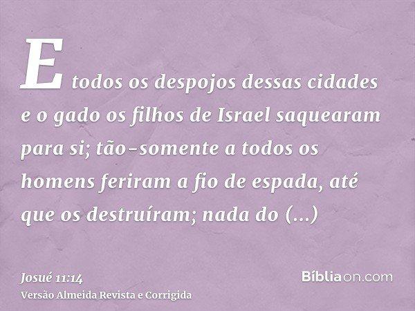 E todos os despojos dessas cidades e o gado os filhos de Israel saquearam para si; tão-somente a todos os homens feriram a fio de espada, até que os destruíram;