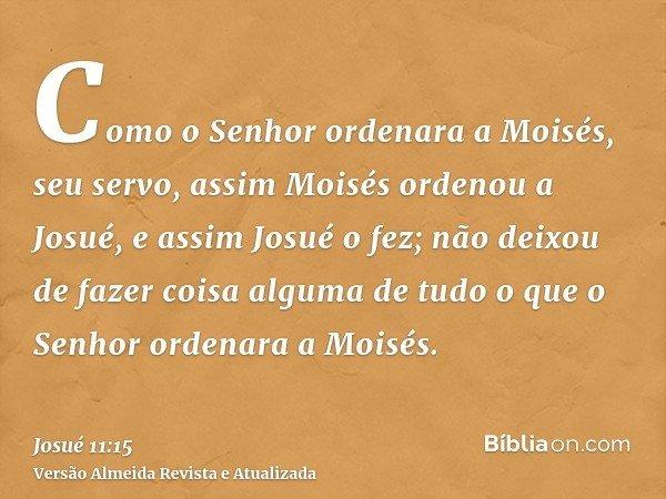 Como o Senhor ordenara a Moisés, seu servo, assim Moisés ordenou a Josué, e assim Josué o fez; não deixou de fazer coisa alguma de tudo o que o Senhor ordenara