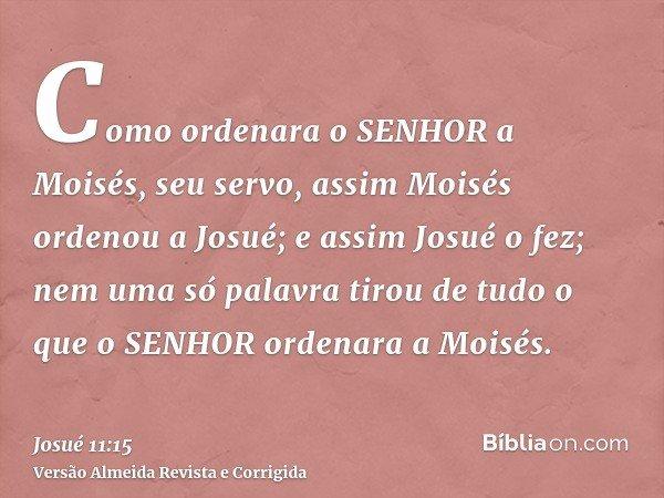 Como ordenara o SENHOR a Moisés, seu servo, assim Moisés ordenou a Josué; e assim Josué o fez; nem uma só palavra tirou de tudo o que o SENHOR ordenara a Moisés