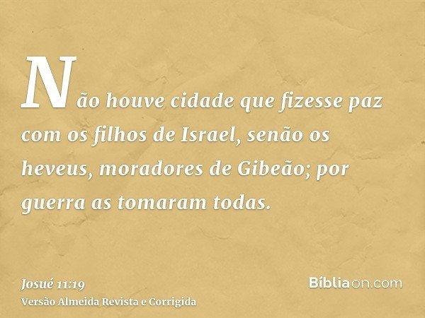 Não houve cidade que fizesse paz com os filhos de Israel, senão os heveus, moradores de Gibeão; por guerra as tomaram todas.