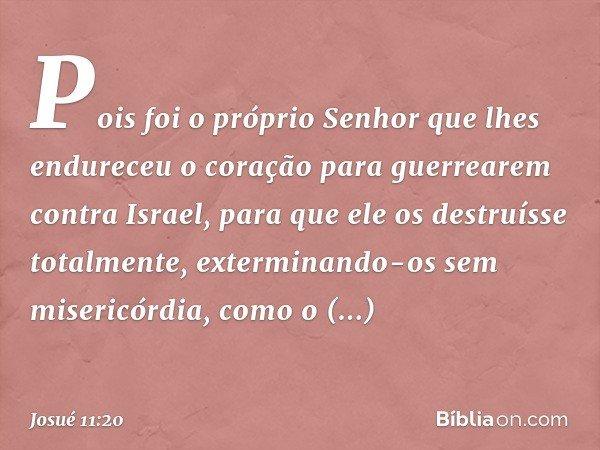 Pois foi o próprio Senhor que lhes endureceu o coração para guerrearem contra Israel, para que ele os destruísse totalmente, exterminando-os sem misericórdia, c