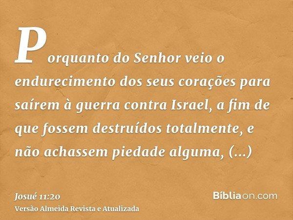 Porquanto do Senhor veio o endurecimento dos seus corações para saírem à guerra contra Israel, a fim de que fossem destruídos totalmente, e não achassem piedade