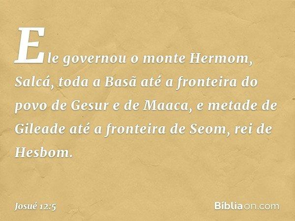 Ele governou o monte Hermom, Salcá, toda a Basã até a fronteira do povo de Gesur e de Maaca, e metade de Gileade até a fronteira de Seom, rei de Hesbom. -- Josu