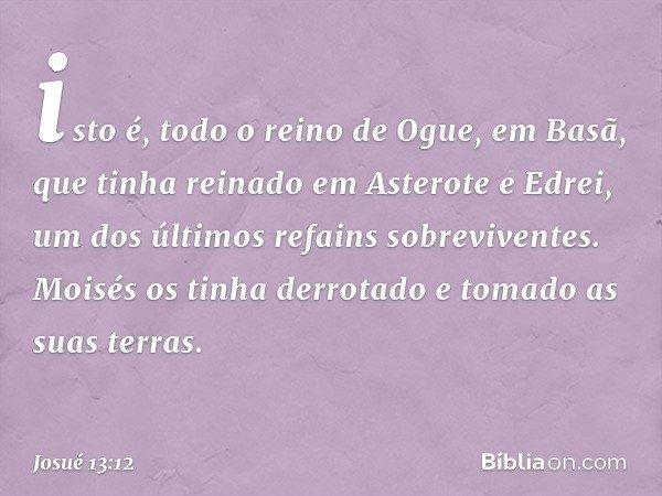 isto é, todo o reino de Ogue, em Basã, que tinha reinado em Asterote e Edrei, um dos últimos refains sobreviventes. Moisés os tinha derrotado e tomado as suas t
