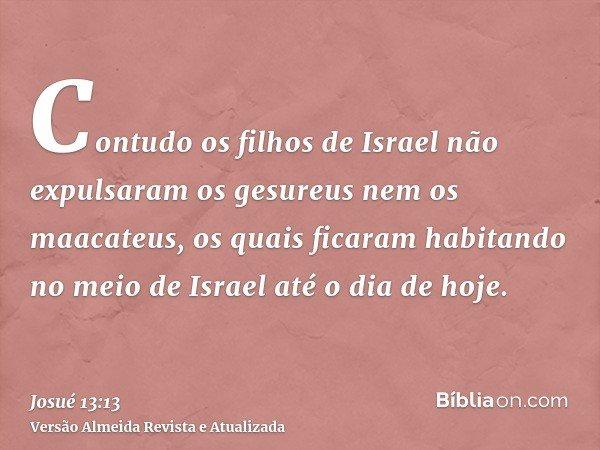 Contudo os filhos de Israel não expulsaram os gesureus nem os maacateus, os quais ficaram habitando no meio de Israel até o dia de hoje.