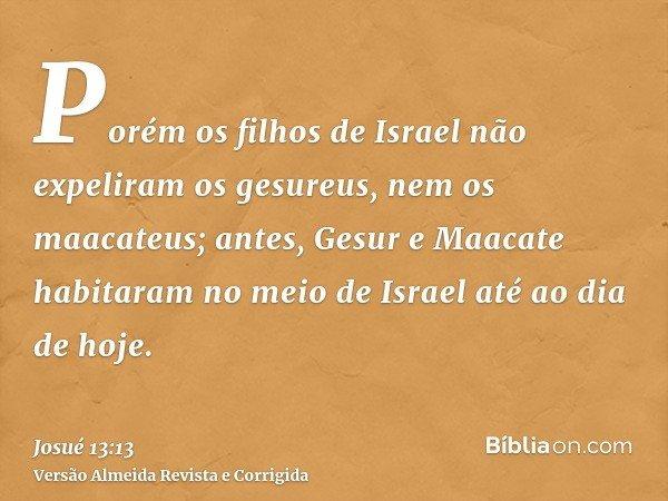 Porém os filhos de Israel não expeliram os gesureus, nem os maacateus; antes, Gesur e Maacate habitaram no meio de Israel até ao dia de hoje.