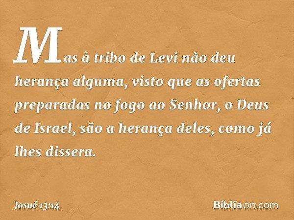 Mas à tribo de Levi não deu herança alguma, visto que as ofertas preparadas no fogo ao Senhor, o Deus de Israel, são a herança deles, como já lhes dissera. -- Josué 13:14