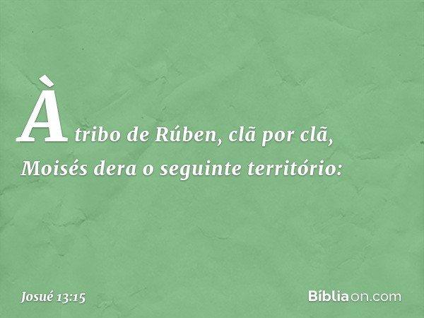 À tribo de Rúben, clã por clã, Moisés dera o seguinte território: -- Josué 13:15