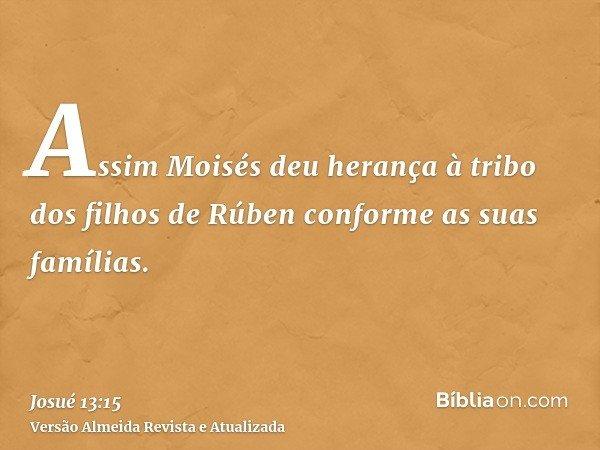 Assim Moisés deu herança à tribo dos filhos de Rúben conforme as suas famílias.