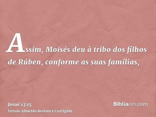 Assim, Moisés deu à tribo dos filhos de Rúben, conforme as suas famílias,