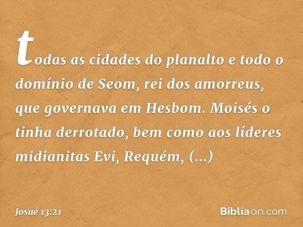 todas as cidades do planalto e todo o domínio de Seom, rei dos amorreus, que governava em Hesbom. Moisés o tinha derrotado, bem como aos líderes midianitas Evi,