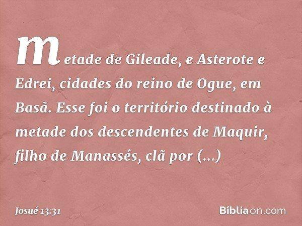 metade de Gileade, e Asterote e Edrei, cidades do reino de Ogue, em Basã. Esse foi o território destinado à metade dos descendentes de Maquir, filho de Manassés
