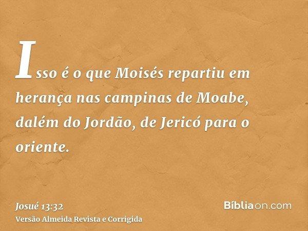 Isso é o que Moisés repartiu em herança nas campinas de Moabe, dalém do Jordão, de Jericó para o oriente.