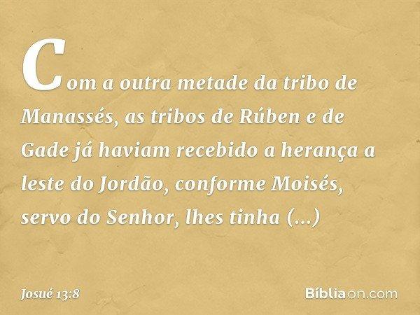 Com a outra metade da tribo de Manassés, as tribos de Rúben e de Gade já haviam recebido a herança a leste do Jordão, conforme Moisés, servo do Senhor, lhes tin