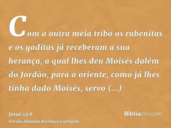 Com a outra meia tribo os rubenitas e os gaditas já receberam a sua herança, a qual lhes deu Moisés dalém do Jordão, para o oriente, como já lhes tinha dado Moi