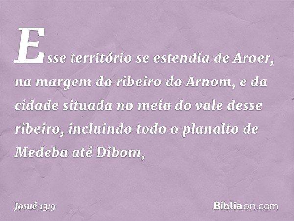 Esse território se estendia de Aroer, na margem do ribeiro do Arnom, e da cidade situada no meio do vale desse ribeiro, incluindo todo o planalto de Medeba até