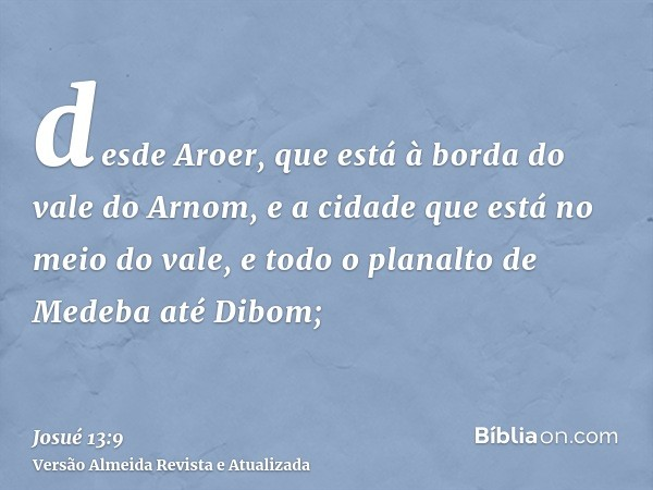 desde Aroer, que está à borda do vale do Arnom, e a cidade que está no meio do vale, e todo o planalto de Medeba até Dibom;