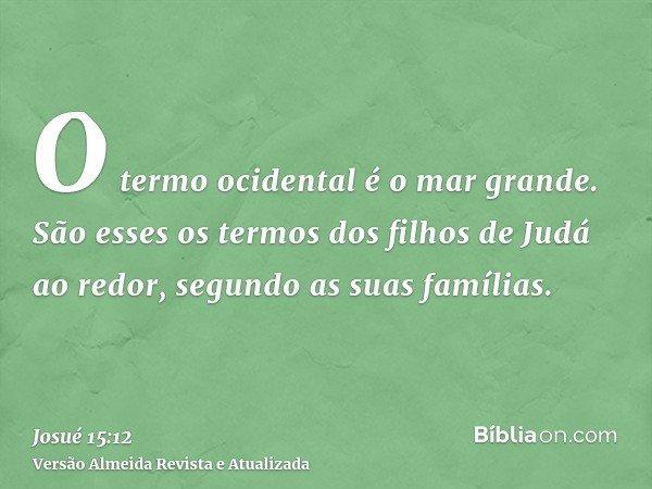 O termo ocidental é o mar grande. São esses os termos dos filhos de Judá ao redor, segundo as suas famílias.