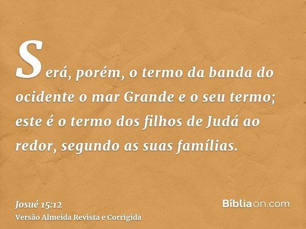 Será, porém, o termo da banda do ocidente o mar Grande e o seu termo; este é o termo dos filhos de Judá ao redor, segundo as suas famílias.