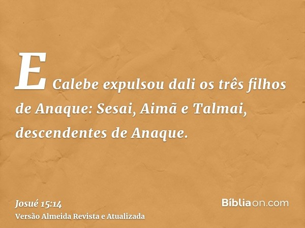 E Calebe expulsou dali os três filhos de Anaque: Sesai, Aimã e Talmai, descendentes de Anaque.