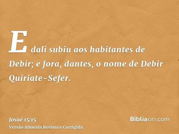 E dali subiu aos habitantes de Debir; e fora, dantes, o nome de Debir Quiriate-Sefer.