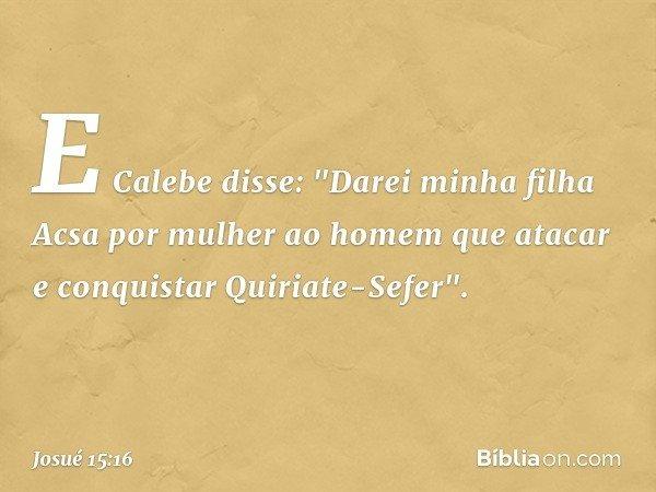"""E Calebe disse: """"Darei minha filha Acsa por mulher ao homem que atacar e conquistar Quiriate-Sefer"""". -- Josué 15:16"""
