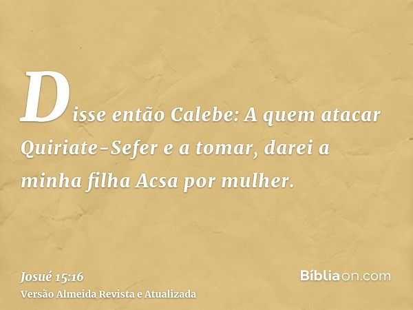 Disse então Calebe: A quem atacar Quiriate-Sefer e a tomar, darei a minha filha Acsa por mulher.