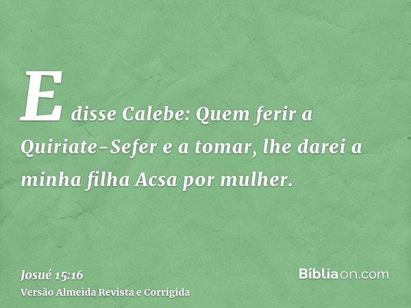 E disse Calebe: Quem ferir a Quiriate-Sefer e a tomar, lhe darei a minha filha Acsa por mulher.
