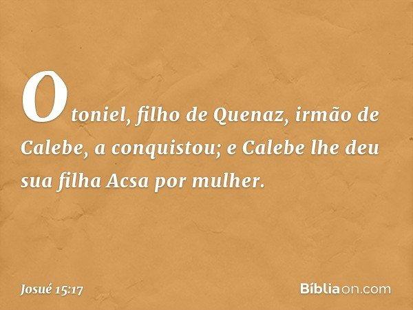 Otoniel, filho de Quenaz, irmão de Calebe, a conquistou; e Calebe lhe deu sua filha Acsa por mulher. -- Josué 15:17