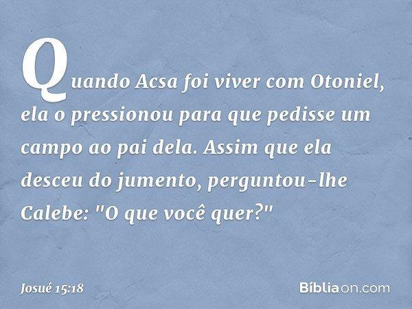 """Quando Acsa foi viver com Otoniel, ela o pressionou para que pedisse um campo ao pai dela. Assim que ela desceu do jumento, perguntou-lhe Calebe: """"O que você qu"""