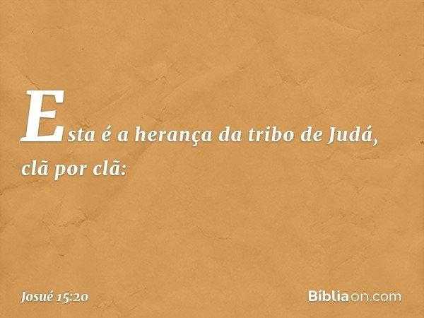 Esta é a herança da tribo de Judá, clã por clã: -- Josué 15:20