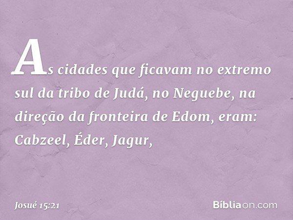 As cidades que ficavam no extremo sul da tribo de Judá, no Neguebe, na direção da fronteira de Edom, eram: Cabzeel, Éder, Jagur, -- Josué 15:21