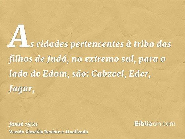 As cidades pertencentes à tribo dos filhos de Judá, no extremo sul, para o lado de Edom, são: Cabzeel, Eder, Jagur,