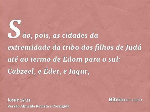 São, pois, as cidades da extremidade da tribo dos filhos de Judá até ao termo de Edom para o sul: Cabzeel, e Éder, e Jagur,