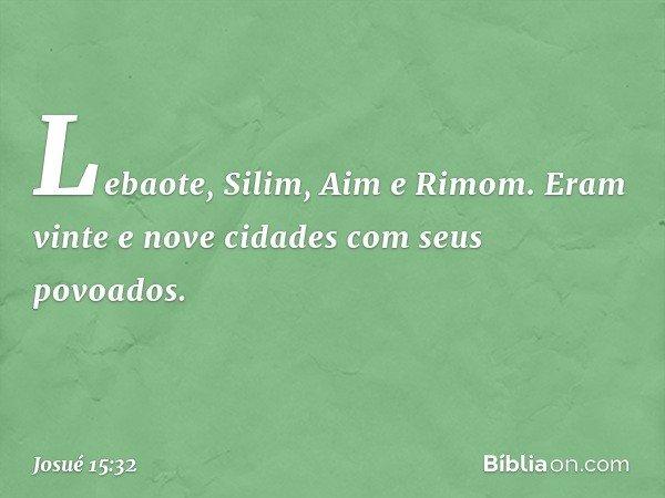Lebaote, Silim, Aim e Rimom. Eram vinte e nove cidades com seus povoados. -- Josué 15:32